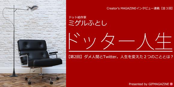 【第2回】ダメ人間とTwitter。人生を変えた2つのキーワードとは?ドット絵作家ミゲルふとし特集インタビュー