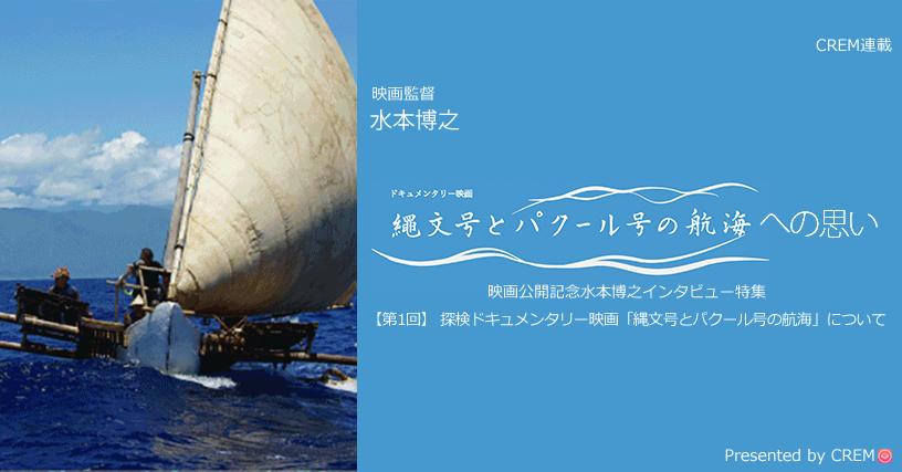【第1回】 探検ドキュメンタリー映画「縄文号とパクール号の航海」について[水本博之インタビュー特集]