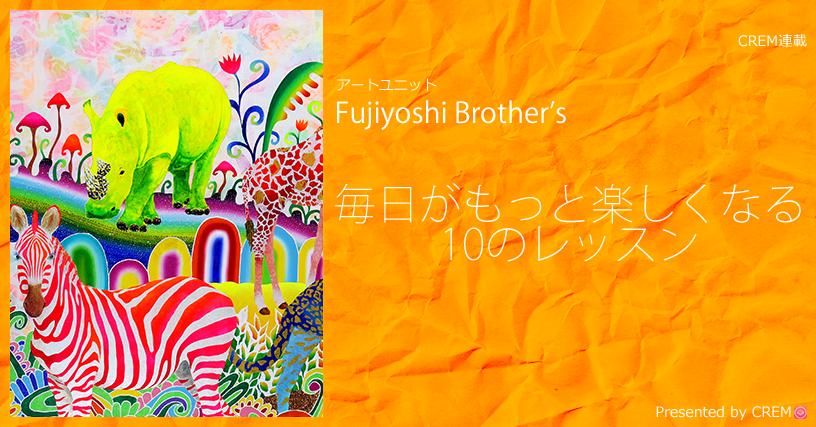 第1回Fujiyoshi Brother'sから学ぶ 毎日がもっと楽しくなる10のレッスン【ココロをコドモに戻してくれる絵画アーティスト 】