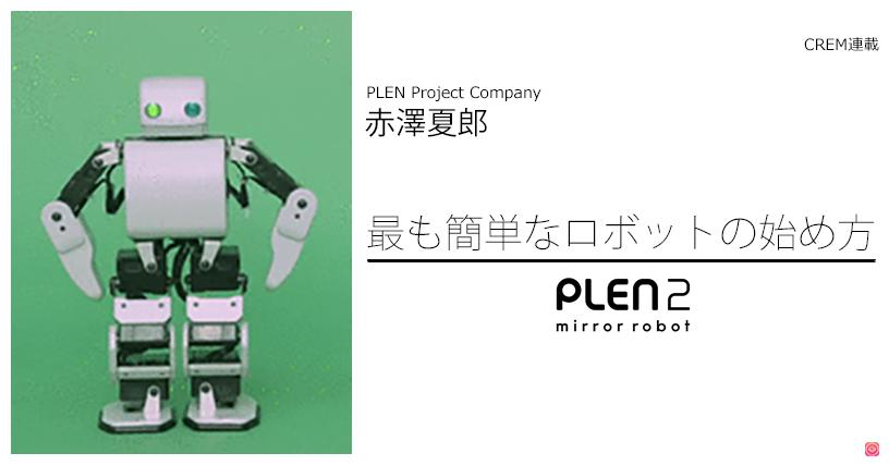 【第1回】最も簡単なロボットの始め方。誰よりも人に寄り添うロボット「PLEN2」とは。